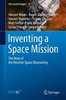 Inventing a Space Mission The Story of the Herschel Space Observatory by Vincent Minier, Roger Maurice Bonnet, Vincent Bontems, Thijs de Graauw