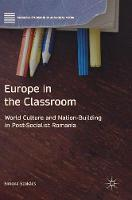 Europe in the Classroom World Culture and Nation-Building in Post-Socialist Romania by Simona Szakacs