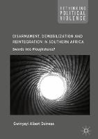 Disarmament, Demobilization and Reintegration in Southern Africa Swords into Ploughshares? by Gwinyayi Albert Dzinesa