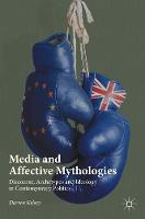 Media and Affective Mythologies Discourse, Archetypes and Ideology in Contemporary Politics by Darren Kelsey