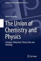 The Union of Chemistry and Physics Linkages, Reduction, Theory Nets and Ontology by Hinne Hettema