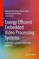 Energy Efficient Embedded Video Processing Systems A Hardware-Software Collaborative Approach by Muhammad Usman Karim Khan, Muhammad Shafique, Jorg Henkel