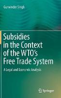 Subsidies in the Context of the WTO's Free Trade System A Legal and Economic Analysis by Gurwinder Singh