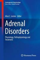 Adrenal Disorders Physiology, Pathophysiology and Treatment by Alice C. Levine