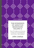 The Economics of Addictive Behaviours Volume IV The Private and Social Costs of Overeating and their Remedies by John Joshua
