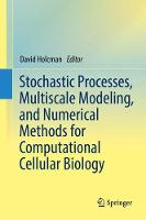 Stochastic Processes, Multiscale Modeling, and Numerical Methods for Computational Cellular Biology by David Holcman