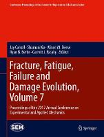 Fracture, Fatigue, Failure and Damage Evolution, Volume 7 Proceedings of the 2017 Annual Conference on Experimental and Applied Mechanics by Jay Carroll