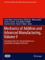 Mechanics of Additive and Advanced Manufacturing, Volume 9 Proceedings of the 2017 Annual Conference on Experimental and Applied Mechanics by Bonnie Antoun