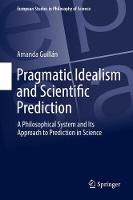 Pragmatic Idealism and Scientific Prediction A Philosophical System and Its Approach to Prediction in Science by Amanda Guillan