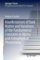 Manifestations of Dark Matter and Variations of the Fundamental Constants in Atoms and Astrophysical Phenomena by Yevgeny V. Stadnik