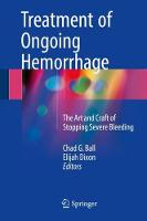 Treatment of Ongoing Hemorrhage The Art and Craft of Stopping Severe Bleeding by Chad G. Ball