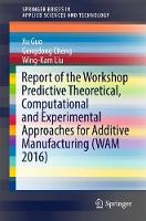 Report of the Workshop Predictive Theoretical, Computational and Experimental Approaches for Additive Manufacturing (WAM 2016) by Xu Guo