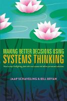 Making Better Decisions Using Systems Thinking How to stop firefighting, deal with root causes and deliver permanent solutions by Jaap Schaveling, Bill Bryan