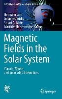 Magnetic Fields in the Solar System Planets, Moons and Solar Wind Interactions by Hermann Luhr