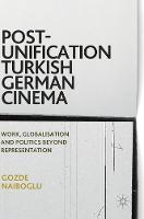 Post-Unification Turkish German Cinema Work, Globalisation and Politics Beyond Representation by Gozde Naiboglu