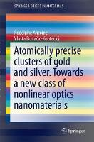 Liganded silver and gold quantum clusters. Towards a new class of nonlinear optical nanomaterials by Rodolphe Antoine, Vlasta Bonacic-Koutecky