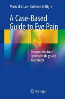 A Case-Based Guide to Eye Pain Perspectives from Ophthalmology and Neurology by Michael S. Lee, KATHLEEN B. DIGRE