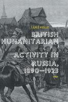 British Humanitarian Activity in Russia, 1890-1923 by Luke Kelly
