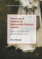 The Cost of Insanity in Nineteenth-Century Ireland Public, Voluntary and Private Asylum Care by Alice Mauger