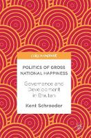 Politics of Gross National Happiness Governance and Development in Bhutan by Kent Schroeder