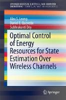 Optimal Control of Energy Resources for State Estimation Over Wireless Channels by Alex S. Leong, Daniel E. Quevedo, Subhrakanti Dey