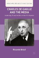 Charles De Gaulle and the Media Leadership, TV and the Birth of the Fifth Republic by Riccardo Brizzi