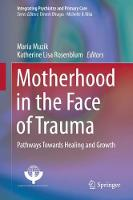 Motherhood in the Face of Trauma Pathways Towards Healing and Growth by Maria Muzik