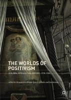 The Worlds of Positivism A Global Intellectual History, 1770-1930 by Johannes Feichtinger