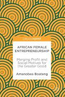 African Female Entrepreneurship Merging Profit and Social Motives for the Greater Good by Amanobea Boateng