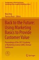Back to the Future: Using Marketing Basics to Provide Customer Value Proceedings of the 2017 Academy of Marketing Science (AMS) Annual Conference by Nina Krey