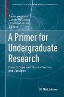 A Primer for Undergraduate Research From Groups and Tiles to Frames and Vaccines by Aaron Wootton
