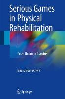 Serious Games in Physical Rehabilitation From Theory to Practice by Bruno Bonnechere