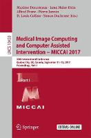 Medical Image Computing and Computer Assisted Intervention ? MICCAI 2017 20th International Conference, Quebec City, QC, Canada, September 11-13, 2017, Proceedings, Part I by Maxime Descoteaux