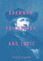 Grammar, Philosophy, and Logic by Bruce S. Silver