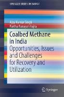 Coalbed Methane in India Opportunities, Issues and Challenges for Recovery and Utilization by Ajay Kumar Singh