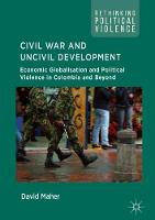 Civil War and Uncivil Development Economic Globalisation and Political Violence in Colombia and Beyond by David Maher