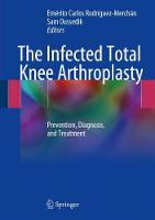 The Infected Total Knee Arthroplasty Prevention, Diagnosis, and Treatment by E. Carlos Rodriguez-Merchan