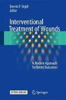 Interventional Treatment of Wounds A Modern Approach for Better Outcomes by Dennis P. Orgill