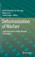 Dehumanization of Warfare Legal Implications of New Weapon Technologies by Wolff Heintschel von Heinegg