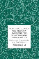 Industrial Ecology and Industry Symbiosis for Environmental Sustainability Definitions, Frameworks and Applications by Xiaohong Li