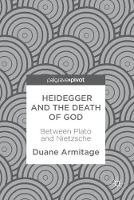 Heidegger and the Death of God Between Plato and Nietzsche by Duane Armitage