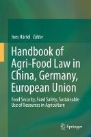 Handbook of Agri-Food Law in China, Germany, European Union Food Security, Food Safety, Sustainable Use of Resources in Agriculture by Ines Hartel