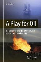 A Play for Oil The Stories Behind the Discovery and Development of Oil and Gas by Tim Daley