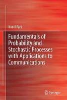 Fundamentals of Probability and Stochastic Processes with Applications to Communications Including a concise review of mathematical pre-requisites of complex variables, matrix and set operations by Kun Il Park