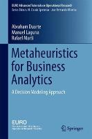 Metaheuristics for Business Analytics A Decision Modeling Approach by Abraham Duarte, Manuel Laguna, Rafael Marti