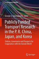 Publicly Funded Transport Research in the P. R. China, Japan, and Korea Policies, Governance and Prospects for Cooperation with the Outside World by George A. Giannopoulos