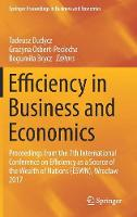 Efficiency in Business and Economics Proceedings from the 7th International Conference on Efficiency as a Source of the Wealth of Nations (ESWN), Wroclaw 2017 by Tadeusz Dudycz