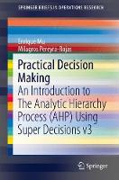 Practical Decision Making An Introduction to The Analytic Hierarchy Process (AHP) Using Super Decisions v3 by Enrique Mu, Milagros Pereyra-Rojas