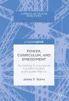 Power, Curriculum, and Embodiment Re-thinking Curriculum as Counter-Conduct and Counter-Politics by James P. Burns