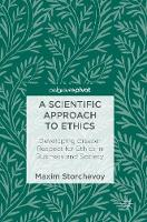 A Scientific Approach to Ethics Developing Greater Respect for Ethics in Business and Society by Maxim Storchevoy